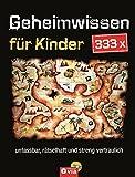 333 x Geheimwissen für Kinder: Unfassbar, rätselhaft und streng vertraulich