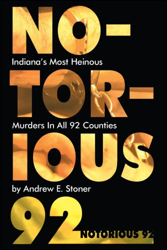 Notorious 92: Indiana's Most Heinous Murders in All 92 Counties