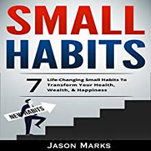 Small Habits: 7 Life-Changing Small Habits to Transform Your Health, Wealth, & Happiness: Small Habits & High Performance Habits Series, Book 1 Audiobook by Jason Marks Narrated by Mark Cayco