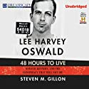 Lee Harvey Oswald: 48 Hours to Live: Oswald, Kennedy and the Conspiracy that Will Not Die Audiobook by Steven M. Gillon Narrated by Michael Lackey