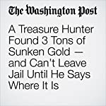 A Treasure Hunter Found 3 Tons of Sunken Gold — and Can't Leave Jail Until He Says Where It Is | Avi Selk