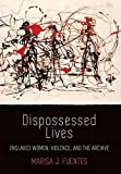 Dispossessed Lives: Enslaved Women, Violence, and the Archive (Early American Studies)