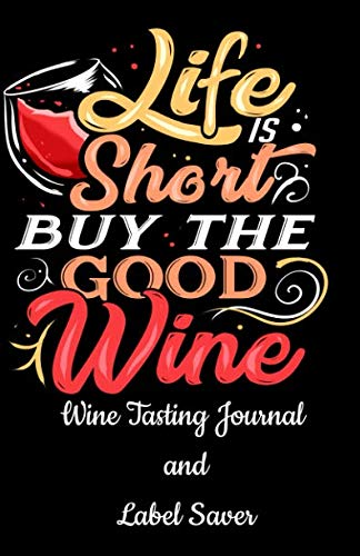 """Wine Tasting Journal and Label Saver: Life Is Short Buy The Good Wine Notebook - Track the Essence of Each New Bottle Including a Space for the Label ... Wine Lovers and Connoisseurs - 5.5"""" x 8.5"""" by Ramini Brands"""