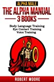 Alpha Male: The Alpha Manual - 3 Books: Body Language Training, Eye Contact Training & Voice Training