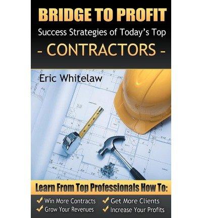 Read Online [(Bridge to Profit: Success Strategies of Today's Top Contractors )] [Author: Eric Whitelaw] [Mar-2010] ebook