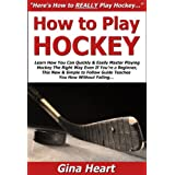 How to Play Hockey: Learn How You Can Quickly & Easily Master Playing Hockey The Right Way Even If You're a Beginner, This New & Simple to Follow Guide Teaches You How Without Failing