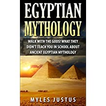 Egyptian Mythology: Walk with the Gods! What they Didn't Teach You in School about Ancient Egyptian Mythology (Egyptian Mythology - Ancient Egypt - Pharaoh - Pyramids - Kings - Sphinx)