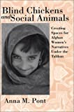 Blind Chickens and Social Animals : Creating Spaces for Afghan Women's Narratives under the Taliban, Pont, Anna M., 193157300X
