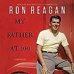 My Father at 100 | Ron Reagan