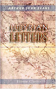 Book Illyrian Letters: A revised selection of correspondence from the Illyrian provinces of Bosnia, Herzegovina, Montenegro, Albania, Dalmatia, Croatia, ...