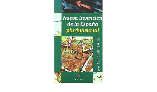 Nueva invencion de la España plurinacional: Amazon.es: Orella Unzue, Jose Luis: Libros