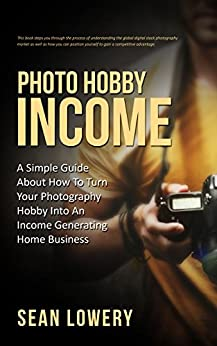 Photo Hobby Income: A Simple Guide About How To Turn Your Photography Hobby Into An Income Generating Home Business by [Lowery, Sean]
