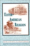 Ulster-American Religion : Episodes in the History of a Cultural Connection, Livingstone, David N. and Wells, Ronald, 0268043043