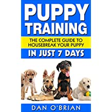 Puppy Training: The Complete Guide To Housebreak Your Puppy in Just 7 Days: puppy training, dog training, puppy house breaking, puppy housetraining, house ... training, puppy training guide, dog tricks)