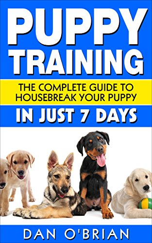 Puppy Training: The Complete Guide To Housebreak Your Puppy in Just 7 Days: puppy training, dog training, puppy house breaking, puppy housetraining, house ... training, puppy training guide, dog tricks) by [OBrian, Dan]