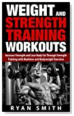 WEIGHT AND STRENGTH TRAINING WORKOUTS: Increase Strength and Lose Body Fat through Strength Training with Machines and Bodyweight Exercises (Build Muscle, ... Size, Weight Lifting, Exercise Book 1)
