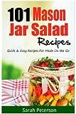 101 Mason Jar Salads Recieps: Quick and Easy Mason Jar Recipes for Meals on the Go