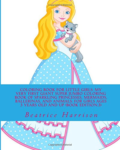 Coloring Book for Little Girls: My Very First Giant Super Jumbo Coloring Book of Sparkling Princesses, Mermaids, Ballerinas, and Animals: For Girls Ages 3 Years Old and up (Book Edition:3)