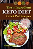 The Keto Crockpot Cookbook: Five-Ingredient Ketogenic Diet Recipes to Lose Weight Fast (five ingredient recipes crock pot, keto in 5, five ingredient ketogenic diet, 5 ingredient keto cookbook)