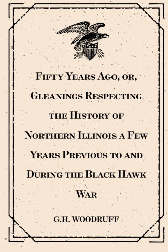 Download Fifty Years Ago, or, Gleanings Respecting the History of Northern Illinois a Few Years Previous to and During the Black Hawk War pdf