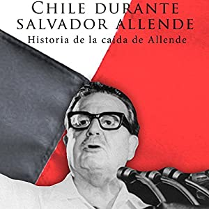 Chile durante Salvador Allende [Chile During Salvador Allende] Audiobook