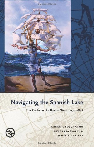 Navigating the Spanish Lake: The Pacific in the Iberian World, 1521-1898 (Perspectives on the Global Past) by Buschmann, Rainer F., Slack., Edward R., Jr., Tueller, James B.(May 31, 2014) Hardcover