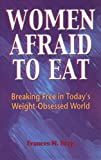 Women Afraid to Eat : Breaking Free in Today's Weight-Obsessed World, Berg, Frances M., 0918532639