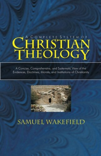 Christian Theology: A Concise, Comprehensive, and Systematic View of the Evidences, Doctrines, Morals, and Institutions of Christianity
