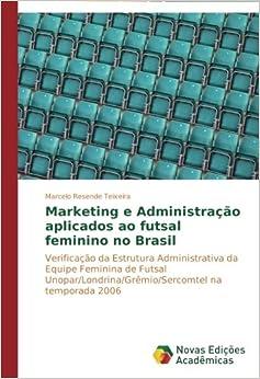 Marketing e Administração aplicados ao futsal feminino no Brasil: Verificação da Estrutura Administrativa da Equipe Feminina de Futsal Unopar/Londrina/Grêmio/Sercomtel na temporada 2006