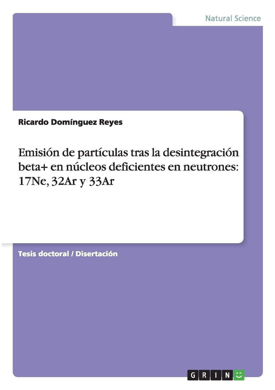 Emisión de partículas tras la desintegración beta+ en núcleos deficientes en neutrones: 17Ne, 32Ar y 33Ar (Spanish Edition): Ricardo Domínguez Reyes: ...
