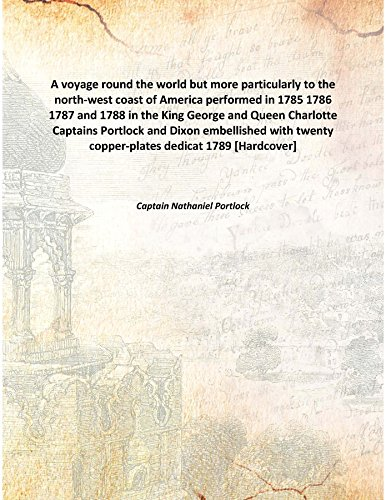 A voyage round the world but more particularly to the north-west coast of America performed in 1785 1786 1787 and 1788 in the King George and Queen Charlotte Captains Portlock and Dixon embellished with twenty copper-plates dedicat 1789 [Hardcover] ebook