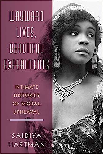 Image result for Saidiya Hartman's Wayward Lives, Beautiful Experiments: Intimate Histories of Social Upheaval