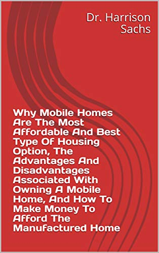 Why Mobile Homes Are The Most Affordable And Best Type Of Housing Option, The Advantages And Disadvantages Associated With Owning A Mobile Home, And How To Make Money To Afford The Manufactured Home (Best Mobile Home Parks)