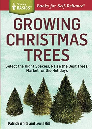 Growing Christmas Trees: Select the Right Species, Raise the Best Trees, Market for the Holidays