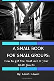 A Small Book For Small Groups: How to Get the Most Out of Your Small Groups