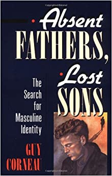 Absent Fathers, Lost Sons: The Search for Masculine Identity