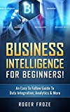 Business Intelligence For Beginners!: An Easy To Follow Guide To Data Integration, Analytics & More (Data Analytics, Predictive Analysis, Business Intelligence)
