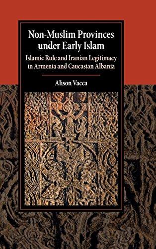 Non-Muslim Provinces under Early Islam: Islamic Rule and Iranian Legitimacy in Armenia and Caucasian Albania (Cambridge Studies in Islamic Civilization)