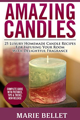 Amazing Candles: 25 Luxury Homemade Candle Recipes For Infusing Your Room With Delightful Fragrance by [Bellet, Marie]