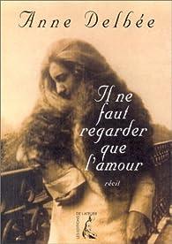 Il ne faut regarder que l'amour par Anne Delbée