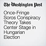 Once-Fringe Soros Conspiracy Theory Takes Center Stage in Hungarian Election | Griff Witte