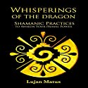 Whisperings of the Dragon: Shamanic Practices to Awaken Your Primal Power Audiobook by Lujan Matus Narrated by Russell Stamets