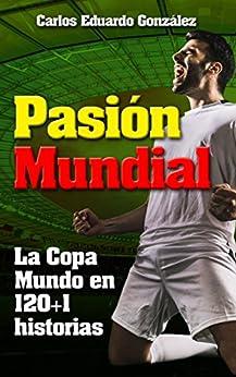 Pasión Mundial: La Copa Mundo en 120+1 historias (Spanish Edition) by [González, Carlos Eduardo]