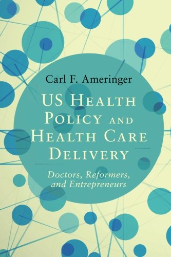 !BEST US Health Policy and Health Care Delivery: Doctors, Reformers, and Entrepreneurs [P.D.F]