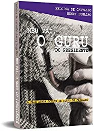 Meu Pai, o Guru do Presidente: a Face Ainda Oculta de Olavo de Carvalho