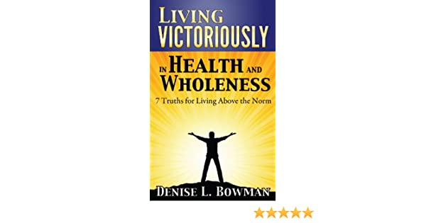 Living Victoriously in Health and Wholeness: 7 Truths for Living Above the Norm