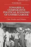 Towards a Comparative Political Economy of Unfree Labour, Tom Brass, 0714649384