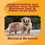 Understanding and Training Your Golden Retriever Dog & Puppy to Be Good | Richard Braxton