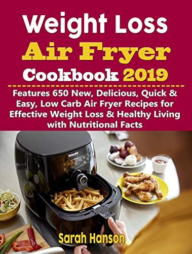Weight Loss Air Fryer Cookbook 2019: Features 650 New, Delicious, Quick & Easy, Low Carb Air Fryer Recipes for Effective Weight Loss & Healthy Living with Nutritional Facts by Sarah Hanson