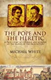 The Pope And The Heretic: A True Story of Courage and Murder: A True Story of Courage and Murder at the Hands of the Inquisition